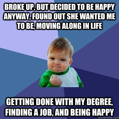 BROKE UP, BUT DECIDED TO BE HAPPY ANYWAY, FOUND OUT SHE WANTED ME TO BE, MOVING ALONG IN LIFE GETTING DONE WITH MY DEGREE, FINDING A JOB, AND BEING HAPPY - BROKE UP, BUT DECIDED TO BE HAPPY ANYWAY, FOUND OUT SHE WANTED ME TO BE, MOVING ALONG IN LIFE GETTING DONE WITH MY DEGREE, FINDING A JOB, AND BEING HAPPY  Success Kid