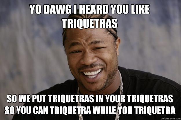 YO DAWG I HEARD YOU Like triquetras so we put triquetras in your triquetras so you can triquetra while you triquetra - YO DAWG I HEARD YOU Like triquetras so we put triquetras in your triquetras so you can triquetra while you triquetra  Xzibit meme