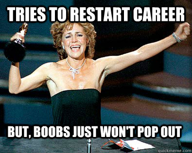 Tries to restart career but, boobs just won't pop out - Tries to restart career but, boobs just won't pop out  sally field