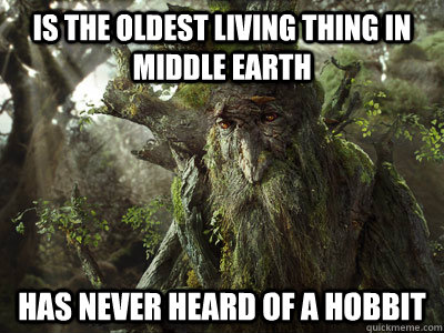Is the oldest living thing in middle earth  Has never heard of a hobbit - Is the oldest living thing in middle earth  Has never heard of a hobbit  treebeard