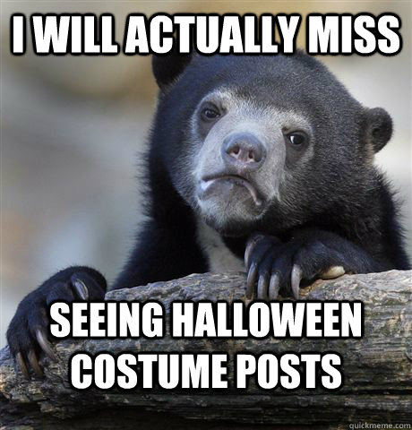 I will actually miss seeing halloween costume posts - I will actually miss seeing halloween costume posts  Confession Bear