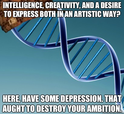 Intelligence, creativity, and a desire to express both in an artistic way?  Here, have some depression. That aught to destroy your ambition.