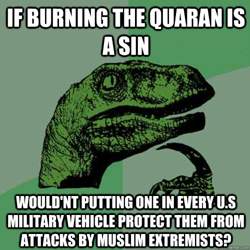 If burning the Quaran is a sin Would'nt putting one in every U.S military Vehicle protect them from attacks by Muslim extremists?  Philosoraptor