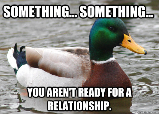 Something... something... You aren't ready for a relationship. - Something... something... You aren't ready for a relationship.  Actual Advice Mallard