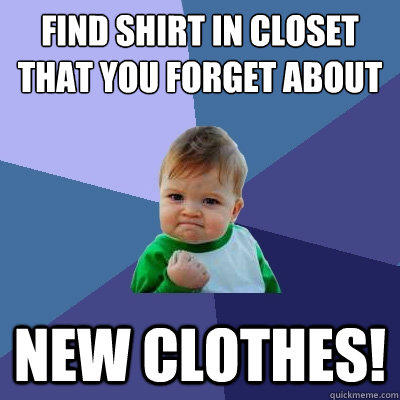 Find shirt in closet that you forget about New clothes! - Find shirt in closet that you forget about New clothes!  Success Kid