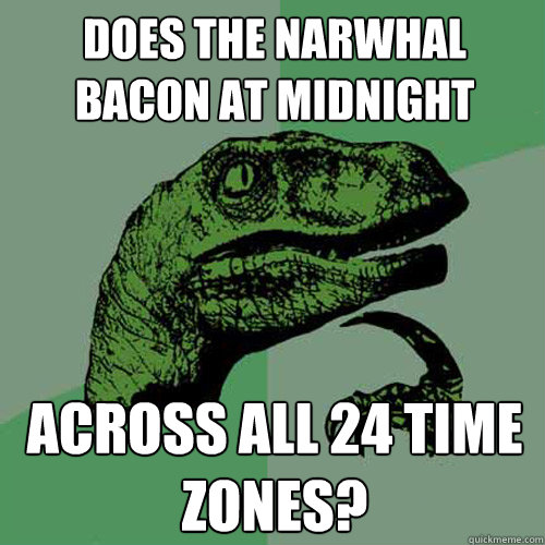 Does the narwhal bacon at midnight Across all 24 time zones? - Does the narwhal bacon at midnight Across all 24 time zones?  Philosoraptor