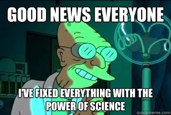 Good News Everyone I've fixed everything with the power of science