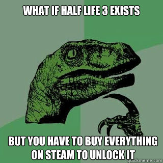What if half life 3 exists but you have to buy everything on steam to unlock it - What if half life 3 exists but you have to buy everything on steam to unlock it  Misc