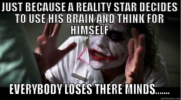 JUST BECAUSE A REALITY STAR DECIDES TO USE HIS BRAIN AND THINK FOR HIMSELF EVERYBODY LOSES THERE MINDS....... Joker Mind Loss