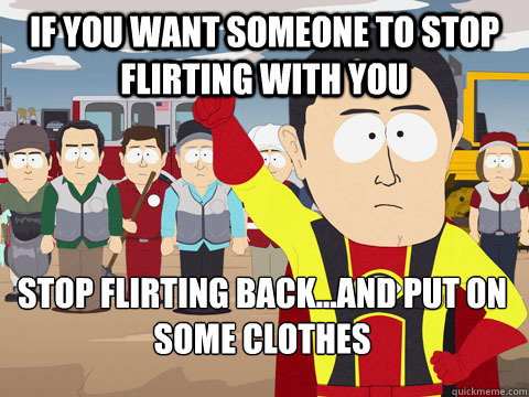 if you want someone to stop flirting with you stop flirting back...and put on some clothes - if you want someone to stop flirting with you stop flirting back...and put on some clothes  Captain Hindsight