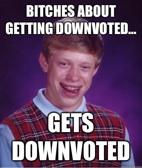 Bitches about getting downvoted... Gets downvoted - Bitches about getting downvoted... Gets downvoted  Bad Luck Brian