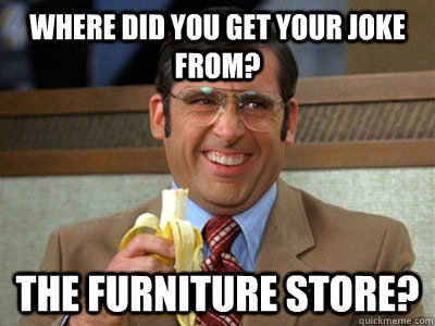 Where did you get your joke from? The furniture store? - Where did you get your joke from? The furniture store?  Misc