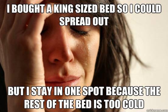 I bought a king sized bed so I could spread out but I stay in one spot because the rest of the bed is too cold - I bought a king sized bed so I could spread out but I stay in one spot because the rest of the bed is too cold  First World Problems