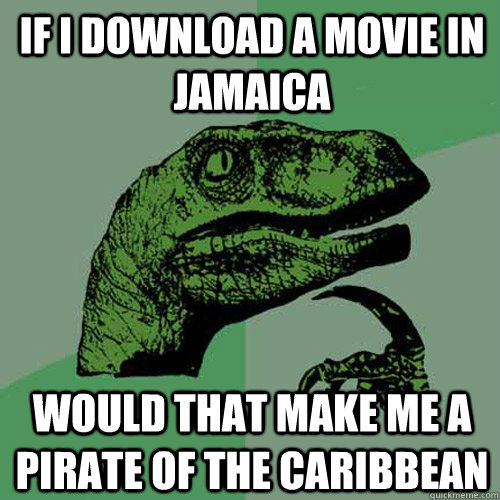 If I download a movie in Jamaica Would that make me a pirate of the caribbean - If I download a movie in Jamaica Would that make me a pirate of the caribbean  Philosoraptor
