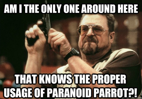 Am I the only one around here that knows the proper usage of paranoid parrot?! - Am I the only one around here that knows the proper usage of paranoid parrot?!  Am I the only one