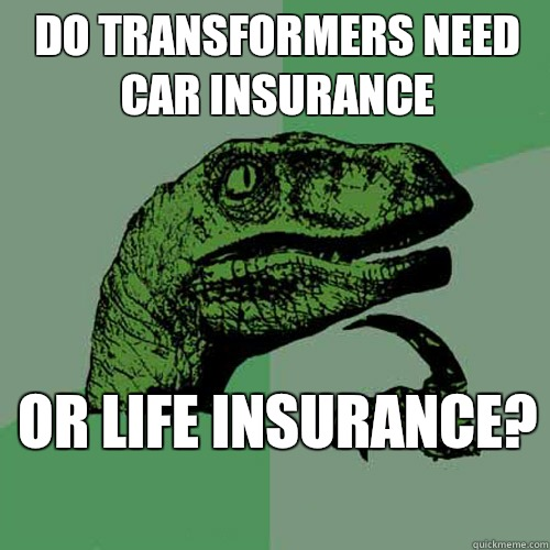 do transformers need car insurance or life insurance philosoraptor quickmeme. Black Bedroom Furniture Sets. Home Design Ideas
