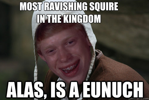most ravishing squire in the kingdom alas, is a eunuch