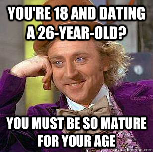 You're 18 and dating a 26-year-old? You must be so mature for your age  Condescending Wonka
