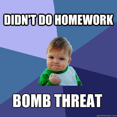 Didn't do homework Bomb threat  Success Kid