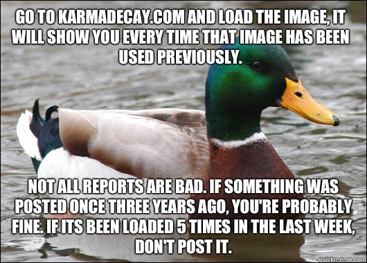 Go to karmadecay.com and load the image, it will show you every time that image has been used previously. Not all reports are bad. If something was posted once three years ago, you're probably fine. If its been loaded 5 times in the last week, don't post  - Go to karmadecay.com and load the image, it will show you every time that image has been used previously. Not all reports are bad. If something was posted once three years ago, you're probably fine. If its been loaded 5 times in the last week, don't post   Actual Advice Mallard