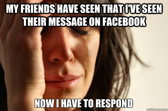 My friends have seen that I've seen their message on Facebook Now i have to respond - My friends have seen that I've seen their message on Facebook Now i have to respond  First World Problems