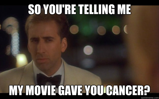So you're telling me my movie gave you cancer?  Nicolas Cage