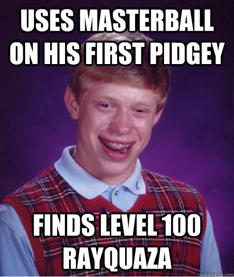uses masterball on his first pidgey finds level 100 rayquaza  Bad Luck Brian