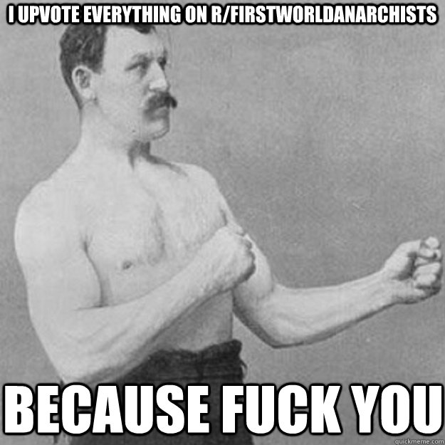 I upvote everything on r/firstworldanarchists because fuck you - I upvote everything on r/firstworldanarchists because fuck you  Misc