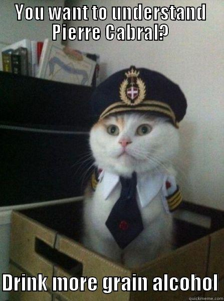 YOU WANT TO UNDERSTAND PIERRE CABRAL?  DRINK MORE GRAIN ALCOHOL Captain kitteh