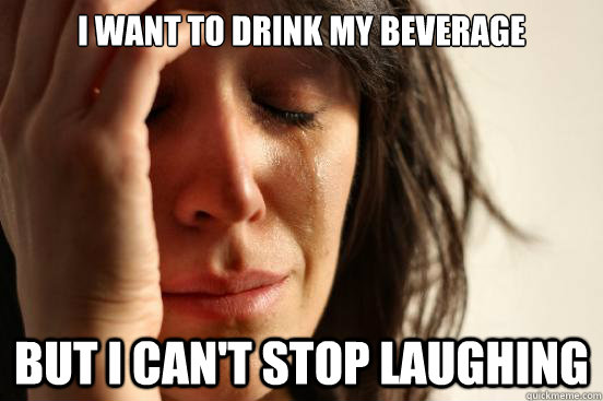 I want to drink my beverage But i can't stop laughing - I want to drink my beverage But i can't stop laughing  First World Problems