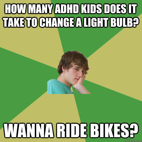 How many ADHD kids does it take to change a light bulb? Wanna ride bikes? - How many ADHD kids does it take to change a light bulb? Wanna ride bikes?  ADHD Kid