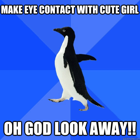 Make eye contact with cute girl oh god look away!! - Make eye contact with cute girl oh god look away!!  Socially Awkward Penguin