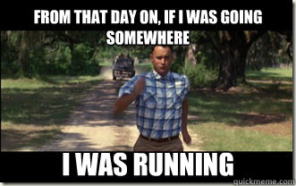 From that day on, if I was going somewhere i was running  Forrest Gump