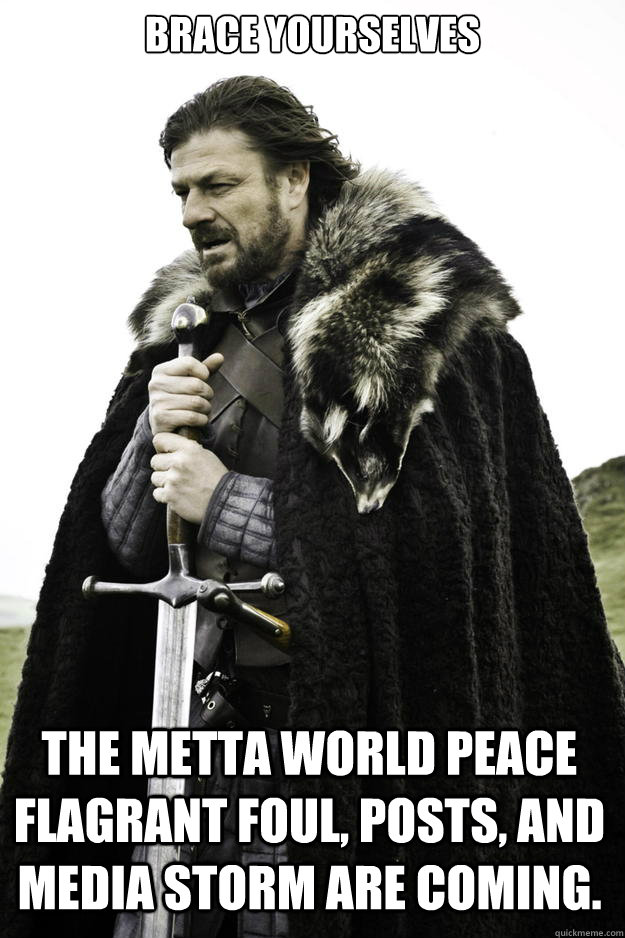 Brace Yourselves The Metta World Peace flagrant foul, posts, and media storm are coming. - Brace Yourselves The Metta World Peace flagrant foul, posts, and media storm are coming.  Winter is coming