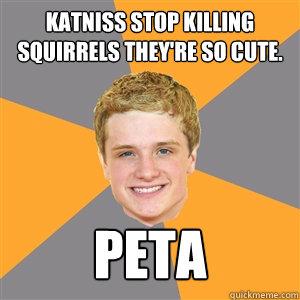 Katniss stop killing squirrels they're so cute. PETA - Katniss stop killing squirrels they're so cute. PETA  Peeta Mellark