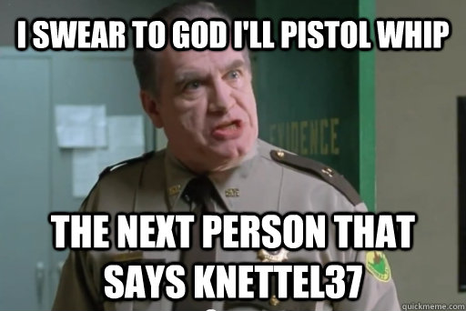 I swear to god I'll pistol whip the next person that says knettel37 - I swear to god I'll pistol whip the next person that says knettel37  yolo pistol whip