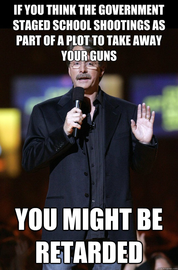 If you think the government staged school shootings as part of a plot to take away your guns You might be retarded  Jeff Foxworthy
