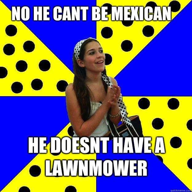 No He Cant Be Mexican He Doesnt Have A Lawnmower Sheltered