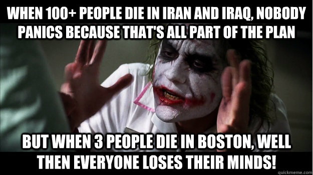 when 100+ people die in Iran and Iraq, nobody panics because that's all part of the plan But when 3 people die in boston, well then everyone loses their minds! - when 100+ people die in Iran and Iraq, nobody panics because that's all part of the plan But when 3 people die in boston, well then everyone loses their minds!  Joker Mind Loss