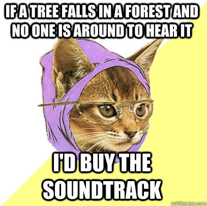 If a tree falls in a forest and no one is around to hear it I'd buy the soundtrack  Hipster Kitty