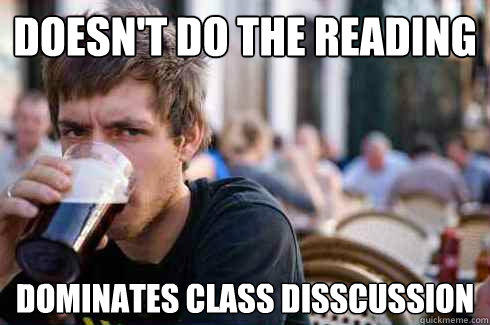 Doesn't do the reading Dominates class disscussion - Doesn't do the reading Dominates class disscussion  Lazy College Senior