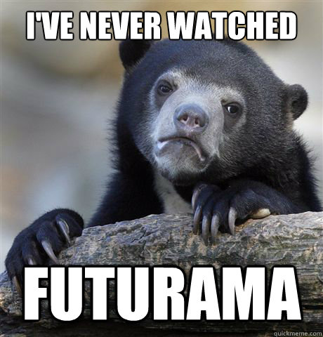 I've never watched Futurama - I've never watched Futurama  Confession Bear