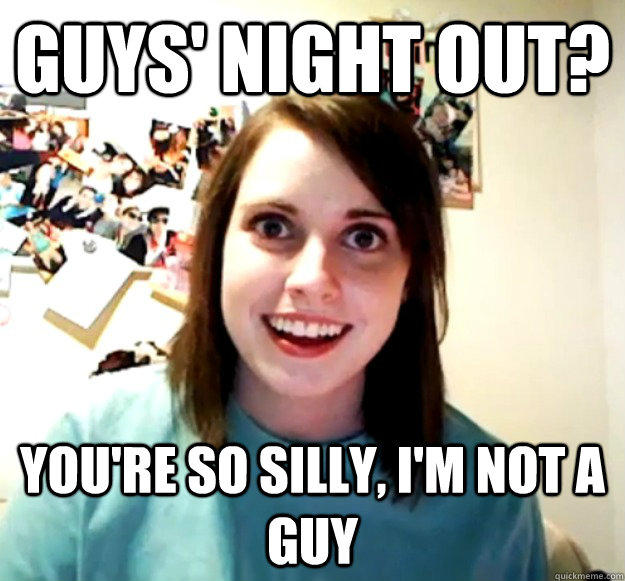 Guys' Night out? You're so silly, I'm not a guy - Guys' Night out? You're so silly, I'm not a guy  Overly Attached Girlfriend