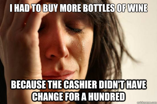 I had to buy more bottles of wine because the cashier didn't have change for a hundred - I had to buy more bottles of wine because the cashier didn't have change for a hundred  First World Problems