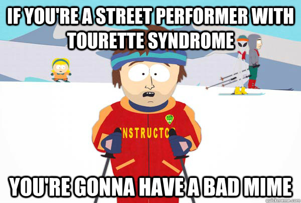If you're a street performer with tourette syndrome You're gonna have a bad mime - If you're a street performer with tourette syndrome You're gonna have a bad mime  Super Cool Ski Instructor