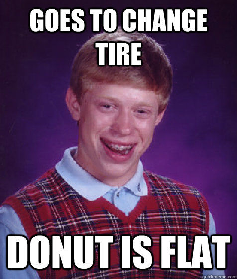 Goes to change tire donut is flat  Bad Luck Brian