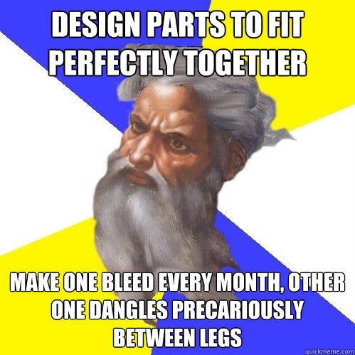 Design parts to fit perfectly together Make one bleed every month, other one dangles precariously between legs - Design parts to fit perfectly together Make one bleed every month, other one dangles precariously between legs  Advice God