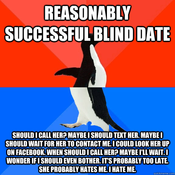 Reasonably successful blind date Should I call her? Maybe I should text her. Maybe I should wait for her to contact me. I could look her up on Facebook. When should I call her? Maybe I'll wait. I wonder if I should even bother. it's probably too late. She - Reasonably successful blind date Should I call her? Maybe I should text her. Maybe I should wait for her to contact me. I could look her up on Facebook. When should I call her? Maybe I'll wait. I wonder if I should even bother. it's probably too late. She  Socially Awesome Awkward Penguin