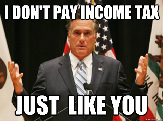 I don't pay income tax Just  like you - I don't pay income tax Just  like you  Relatable Romney Income Taxes