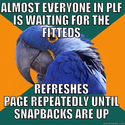 ALMOST EVERYONE IN PLF IS WAITING FOR THE FITTEDS REFRESHES PAGE REPEATEDLY UNTIL SNAPBACKS ARE UP Paranoid Parrot